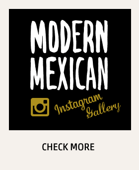 MODERN MEXICAN Instagram Gallery CHECK MORE
